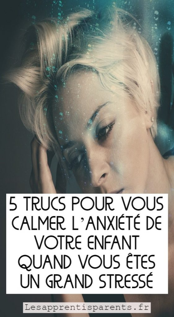 5 trucs pour vous calmer l'anxiété de votre enfant quand vous êtes un grand stressé