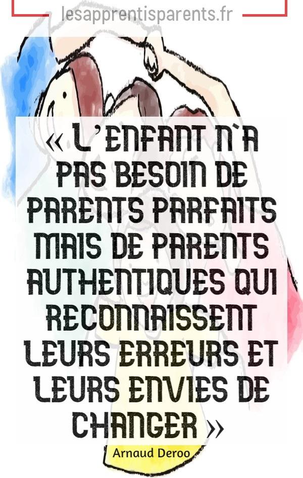 L'enfant n'a pas besoin de parents parfaits mais de parents authentiques qui reconnaissent leurs erreurs et leurs envies de changer